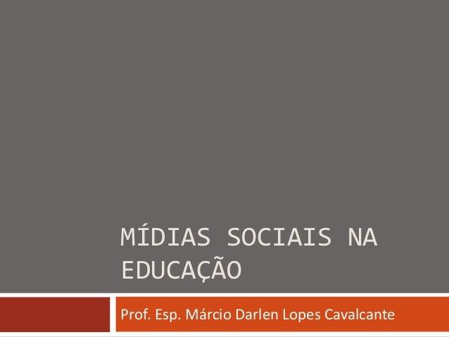 MÍDIAS SOCIAIS NA EDUCAÇÃO Prof. Esp. Márcio Darlen Lopes Cavalcante