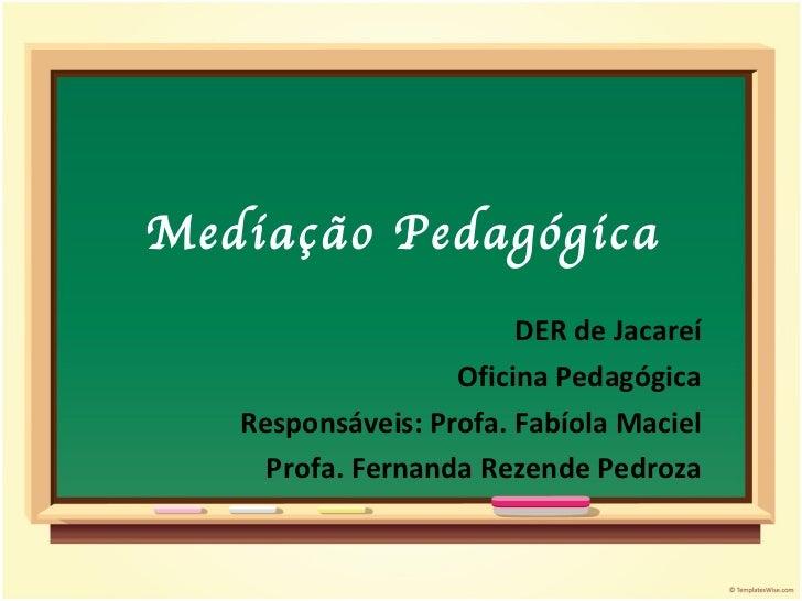 Mediação Pedagógica DER de Jacareí Oficina Pedagógica Responsáveis: Profa. Fabíola Maciel Profa. Fernanda Rezende Pedroza
