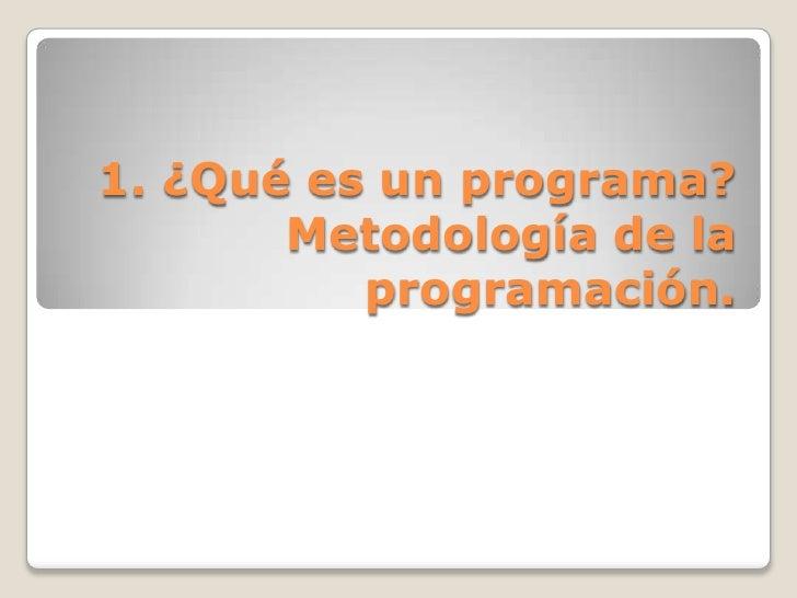 1. ¿Qué es un programa? Metodología de la programación.<br />