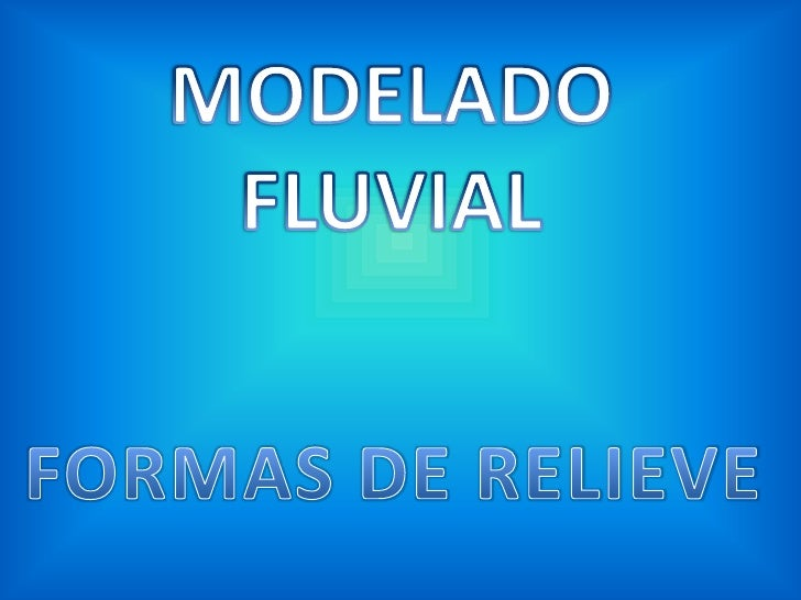 MODELADO FLUVIAL<br />FORMAS DE RELIEVE<br />