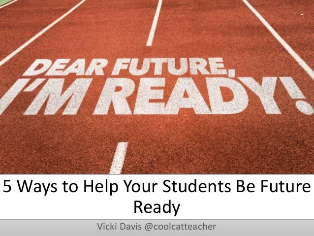 5 Ways to Help Your Students Be Future Ready Vicki Davis @coolcatteacher