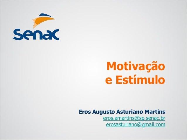 Eros Augusto Asturiano Martins  eros.amartins@sp.senac.br  erosasturiano@gmail.com  Motivaçãoe Estímulo