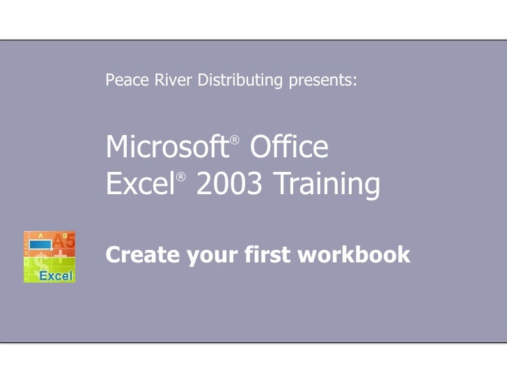 Microsoft ®  Office  Excel ®   2003 Training Create your first workbook Peace River Distributing presents: