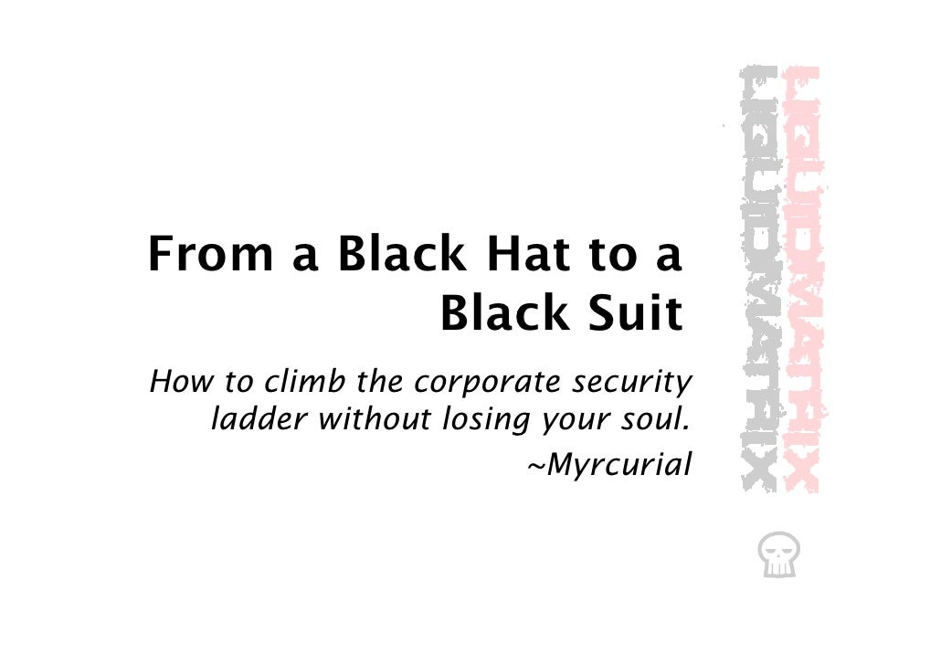 From a Black Hat to a            Black Suit How to climb the corporate security    ladder without losing your soul.       ...