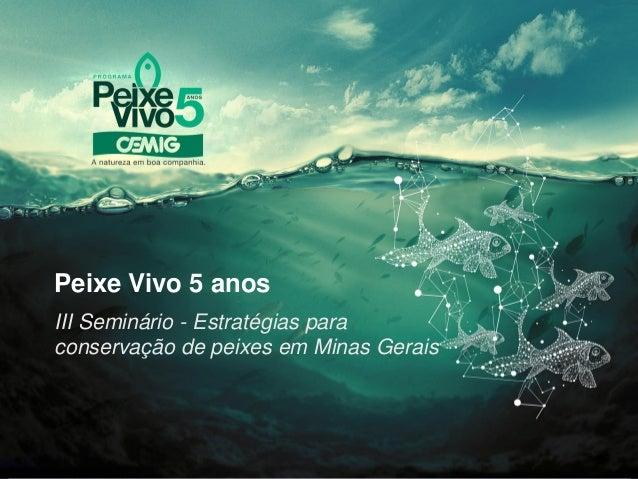 Peixe Vivo 5 anosIII Seminário - Estratégias paraconservação de peixes em Minas Gerais
