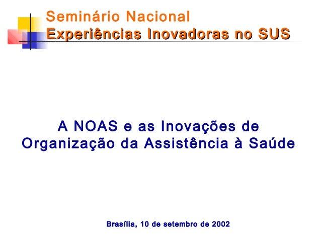 Seminário Nacional Experiências Inovadoras no SUS  A NOAS e as Inovações de Organização da Assistência à Saúde  Brasília, ...