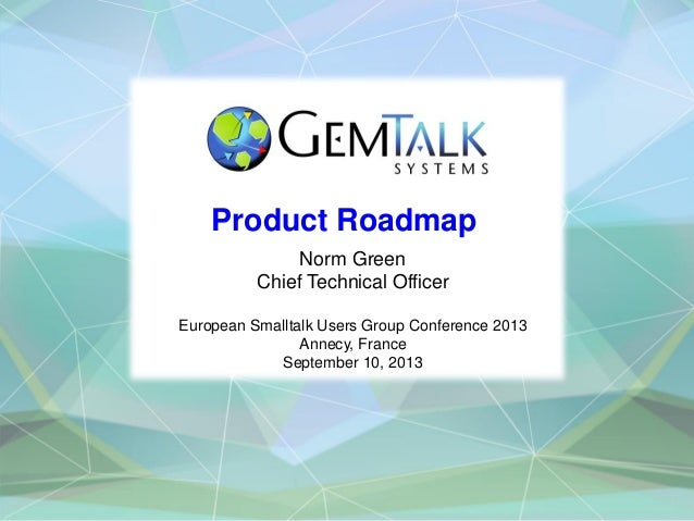 Product Roadmap Norm Green Chief Technical Officer European Smalltalk Users Group Conference 2013 Annecy, France September...