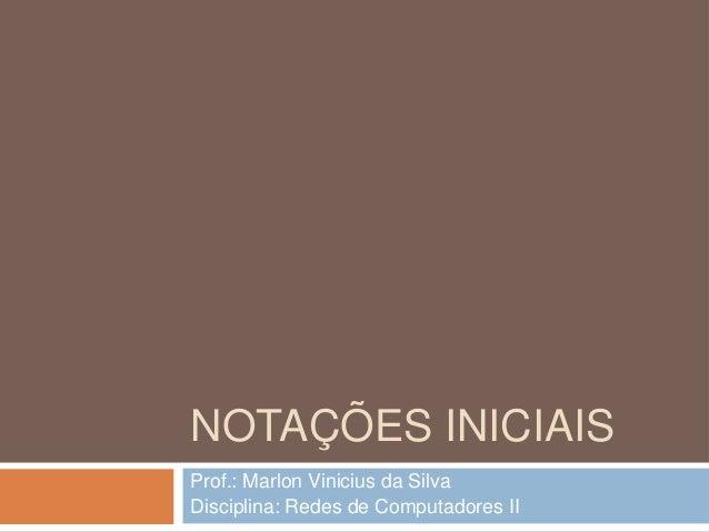 NOTAÇÕES INICIAIS Prof.: Marlon Vinicius da Silva Disciplina: Redes de Computadores II