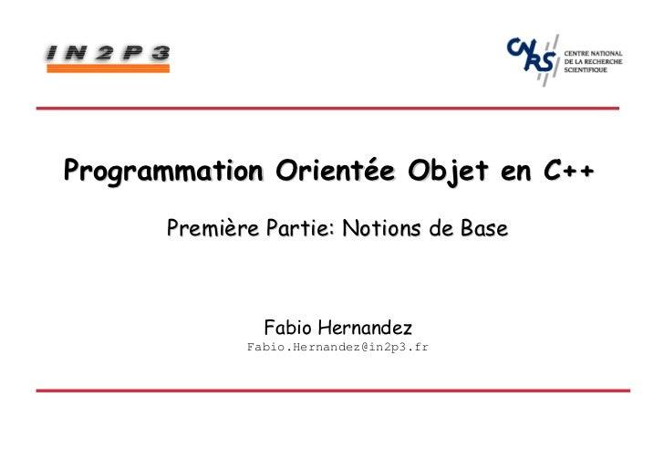 Programmation Orientée Objet en C++      Première Partie: Notions de Base               Fabio Hernandez             Fabio....