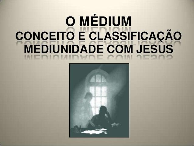 O MÉDIUM CONCEITO E CLASSIFICAÇÃO MEDIUNIDADE COM JESUS