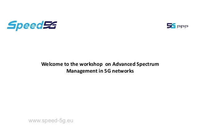 Welcome to the workshop on Advanced Spectrum Management in 5G networks www.speed-5g.eu