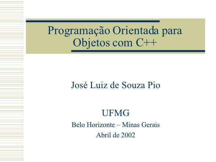 Programação Orientada para Objetos com C++ José Luiz de Souza Pio UFMG Belo Horizonte – Minas Gerais Abril de 2002