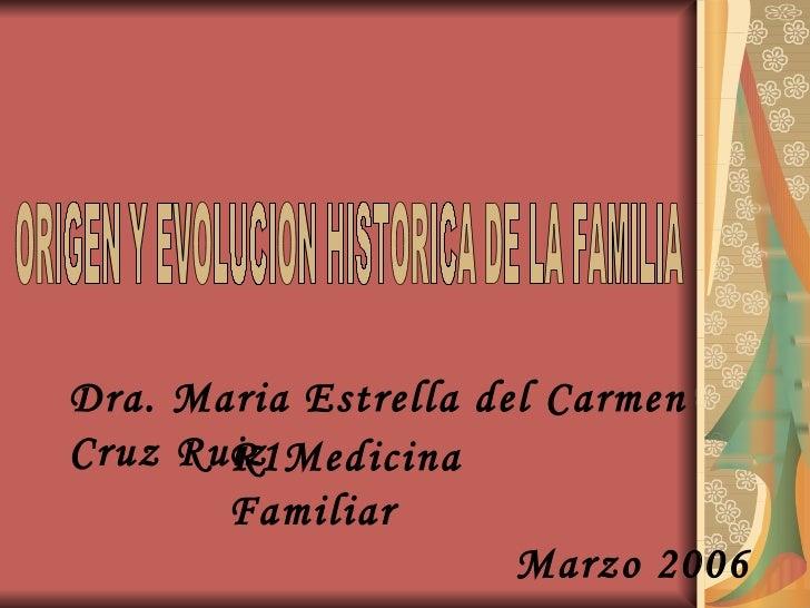 ORIGEN Y EVOLUCION HISTORICA DE LA FAMILIA Dra. Maria Estrella del Carmen Cruz Ruiz R1Medicina Familiar Marzo 2006
