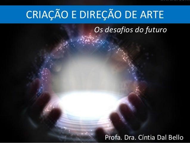 CRIAÇÃO E DIREÇÃO DE ARTE Profa. Dra. Cíntia Dal Bello Os desafios do futuro