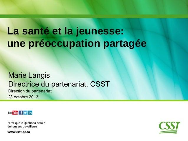 La santé et la jeunesse: une préoccupation partagée Marie Langis Directrice du partenariat, CSST Direction du partenariat ...