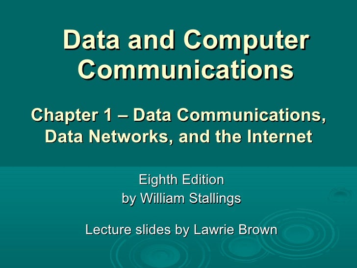 Data and Computer Communications Eighth Edition by William Stallings Lecture slides by Lawrie Brown Chapter 1 –  Data Comm...