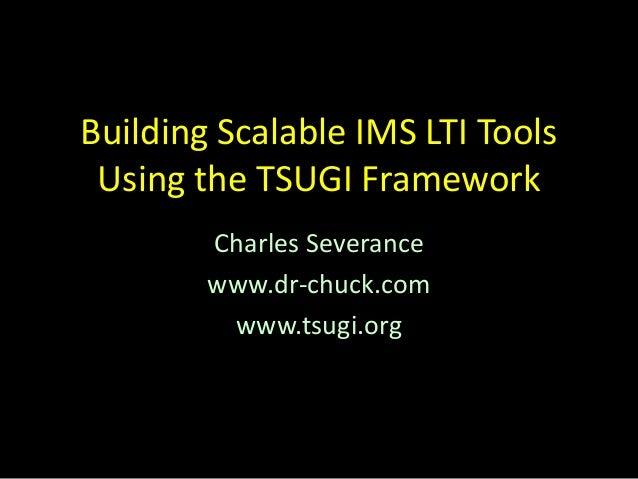 Building Scalable IMS LTI Tools Using the TSUGI Framework Charles Severance www.dr-chuck.com www.tsugi.org