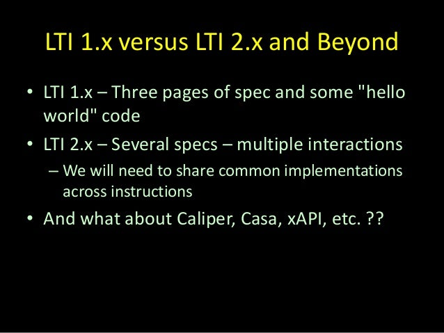 """LTI 1.x versus LTI 2.x and Beyond • LTI 1.x – Three pages of spec and some """"hello world"""" code • LTI 2.x – Several specs – ..."""