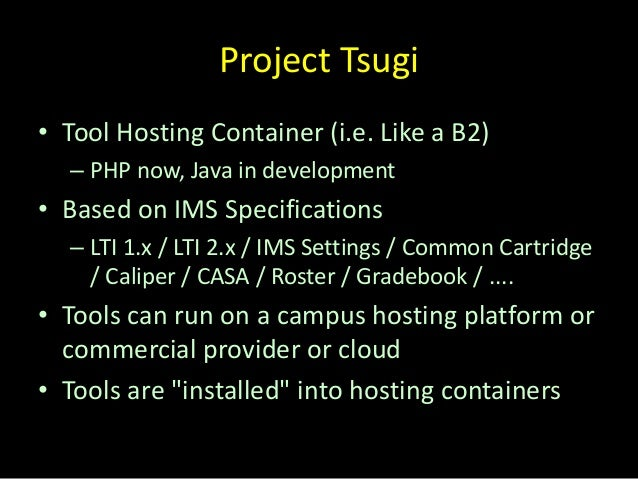 Project Tsugi • Tool Hosting Container (i.e. Like a B2) – PHP now, Java in development • Based on IMS Specifications – LTI...