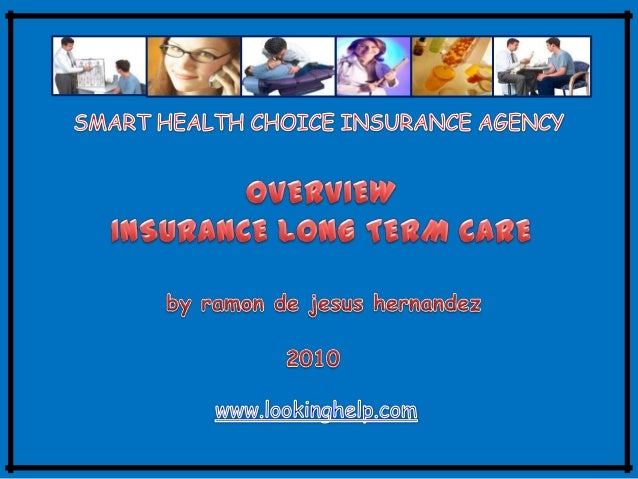 OVERVIEW INSURANCE LONG – TERM CARE The long-term care includes many different services that help people with chronic cond...