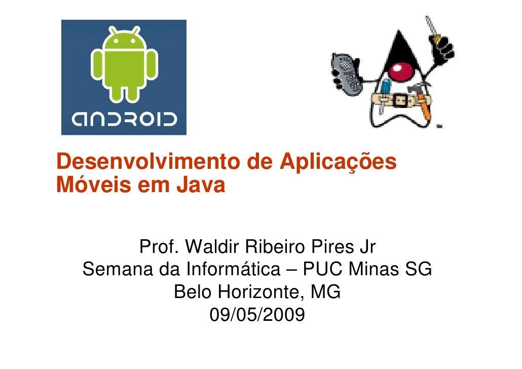 Desenvolvimento de Aplicações Móveis em Java         Prof. Waldir Ribeiro Pires Jr   Semana da Informática – PUC Minas SG ...