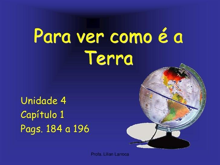 Para vercomoé a Terra<br />Unidade 4<br />Capítulo 1<br />Pags. 184 a 196<br />Profa. Lilian Larroca<br />