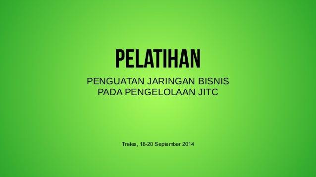 PELATIHAN  PENGUATAN JARINGAN BISNIS  PADA PENGELOLAAN JITC  Tretes, 18-20 September 2014