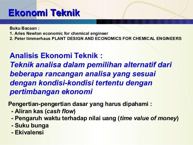Ekonomi Teknik Buku Bacaan : 1. Aries Newton economic for chemical engineer 2. Peter timmerhaus PLANT DESIGN AND ECONOMICS...