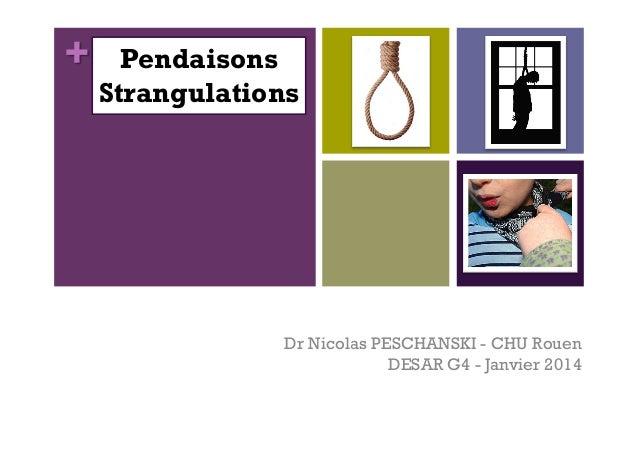 +  Pendaisons Strangulations  Dr Nicolas PESCHANSKI - CHU Rouen DESAR G4 - Janvier 2014