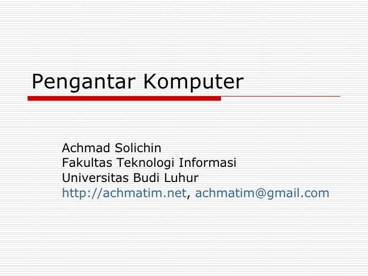 Pengantar Komputer Achmad Solichin Fakultas Teknologi Informasi Universitas Budi Luhur http://achmatim.net ,  [email_addre...