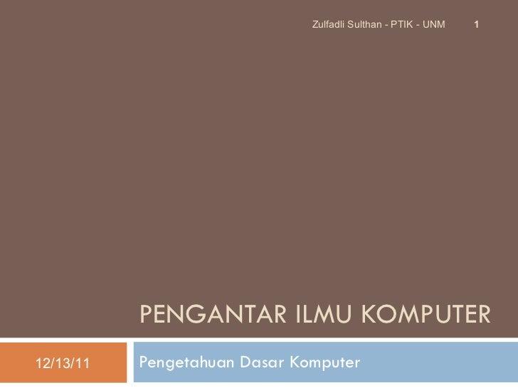 P ENGANTAR ILMU KOMPUTER Pengetahuan Dasar Komputer 12/13/11 Zulfadli Sulthan - PTIK - UNM