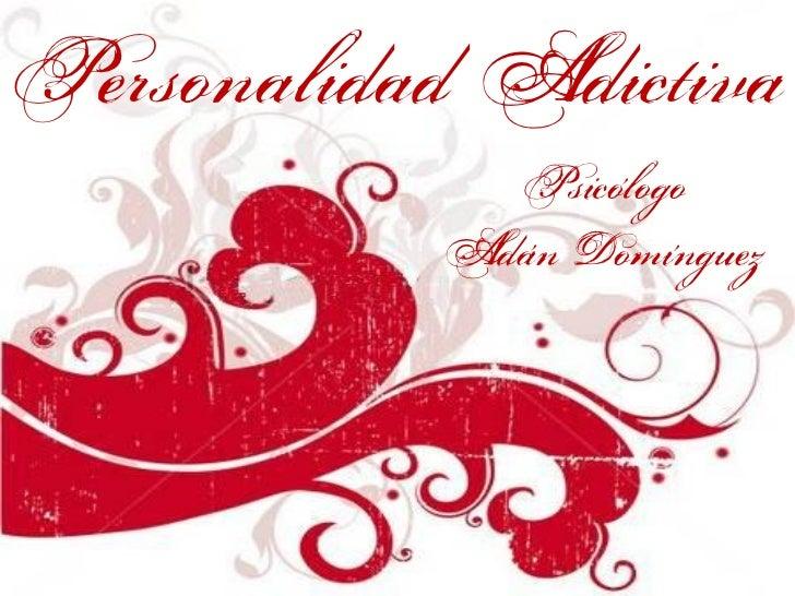 Personalidad Adictiva             Psicólogo           Adán Domínguez