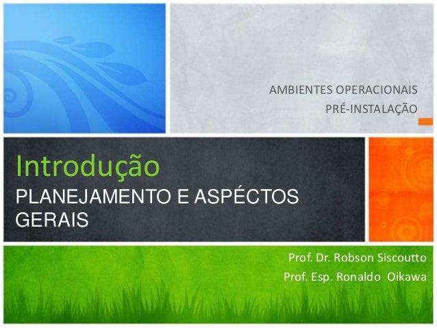 Prof. Dr. Robson Siscoutto Prof. Esp. Ronaldo Oikawa Introdução PLANEJAMENTO E ASPÉCTOS GERAIS AMBIENTES OPERACIONAIS PRÉ-...