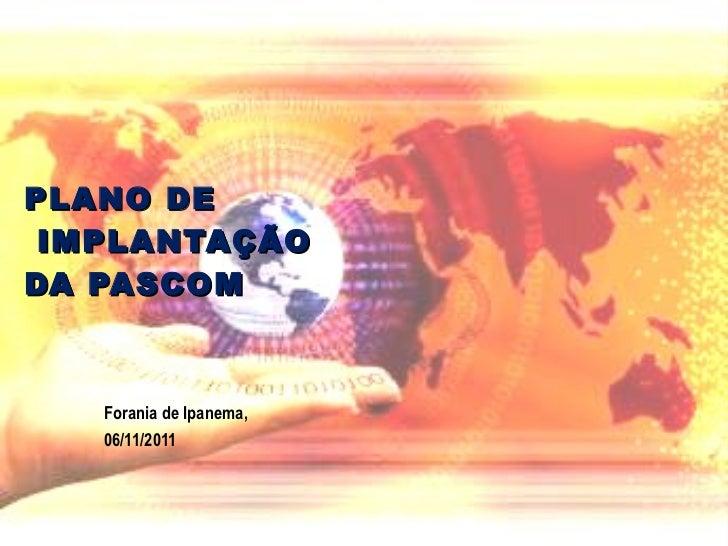PLANO DE  IMPLANTAÇÃO DA PASCOM Forania de Ipanema, 06/11/2011