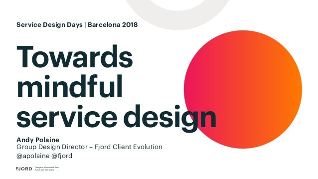 Towards mindful service design Design and Innovation from Accenture Interactive Andy Polaine Group Design Director – Fjord...