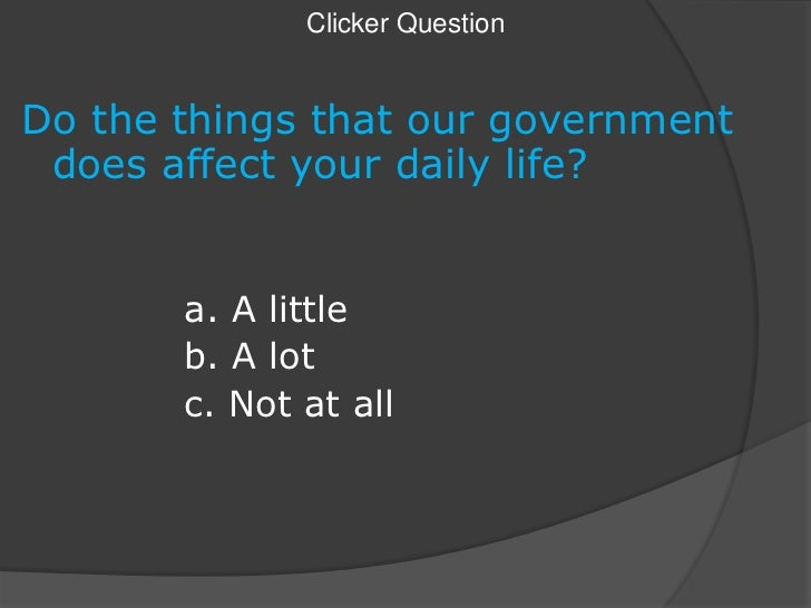 Clicker Question<br />Do the things that our government does affect your daily life?<br />a. A little<br />b. A lot<...
