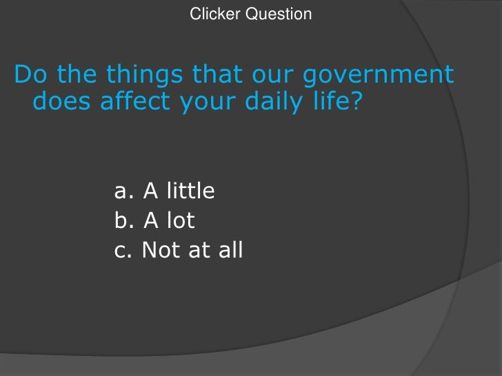 Clicker Question<br />Do the things that our government does affect your daily life?<br />			a. A little<br />			b. A lot<...
