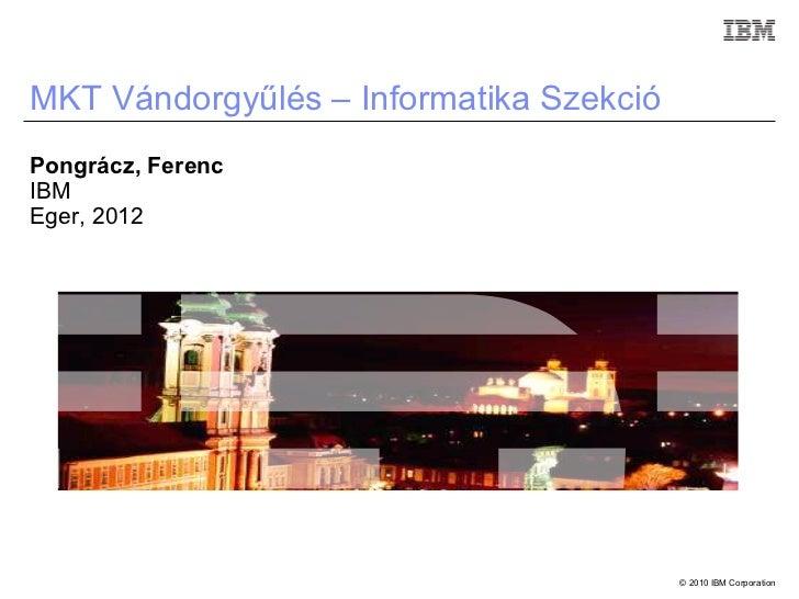 MKT Vándorgyűlés – Informatika SzekcióPongrácz, FerencIBMEger, 2012                                         © 2010 IBM Cor...