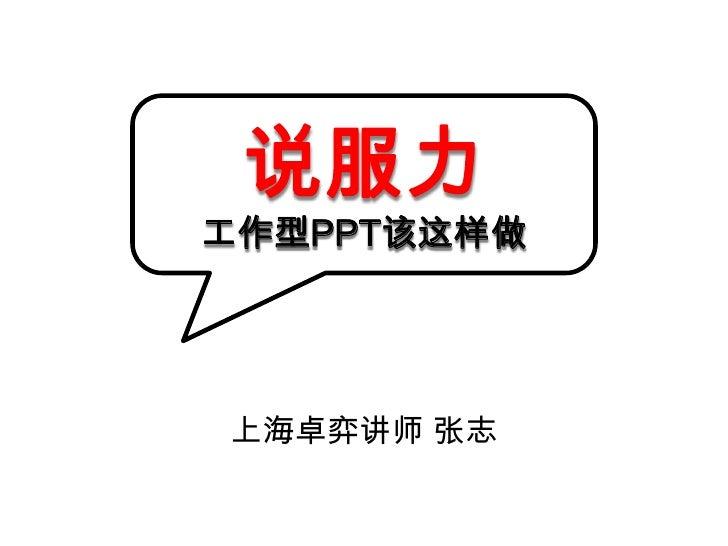 说服力工作型PPT该这样做<br />上海卓弈讲师 张志<br />