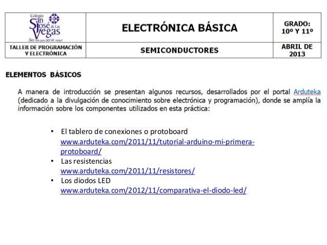 • El tablero de conexiones o protoboard  www.arduteka.com/2011/11/tutorial-arduino-mi-primera-  protoboard/• Las resistenc...