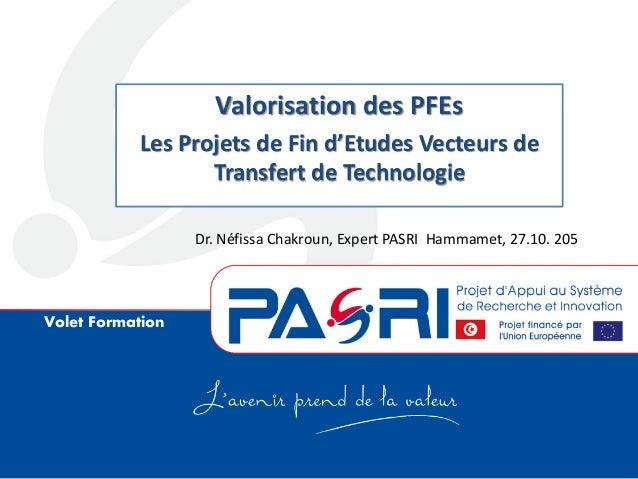 Volet Formation Valorisation des PFEs Les Projets de Fin d'Etudes Vecteurs de Transfert de Technologie Dr. Néfissa Chakrou...