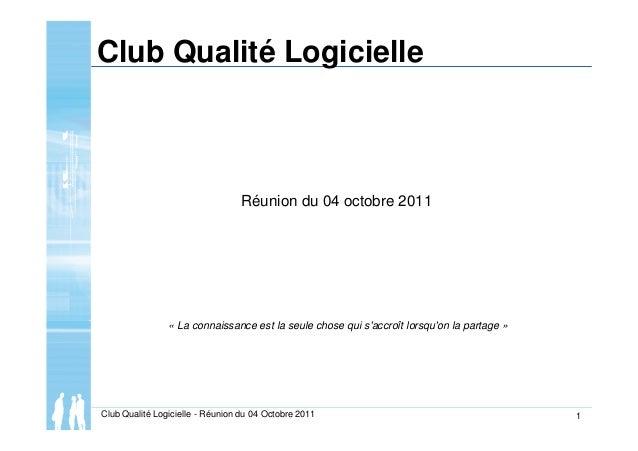 Club Qualité Logicielle - Réunion du 04 Octobre 2011 1 Club Qualité Logicielle Réunion du 04 octobre 2011 « La connaissanc...