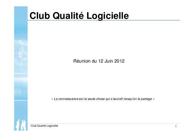 Club Qualité Logicielle 1 Club Qualité Logicielle Réunion du 12 Juin 2012 « La connaissance est la seule chose qui s'accro...
