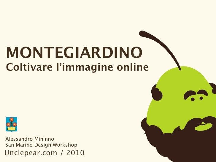 MONTEGIARDINO Coltivare l'immagine online     Alessandro Mininno San Marino Design Workshop Unclepear.com / 2010