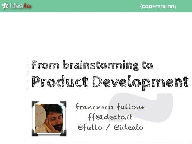 ideato * From brainstorming to Product Development francesco fullone ff@ideato.it @fullo / @ideato ideato *