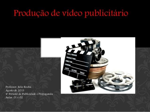 Produção de vídeo publicitário  Professor: Júlio Rocha Agosto de 2013 4º Período de Publicidade e Propaganda Aulas: 01 e 0...