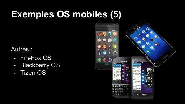Exemples OS mobiles (5) Autres : - FireFox OS - Blackberry OS - Tizen OS