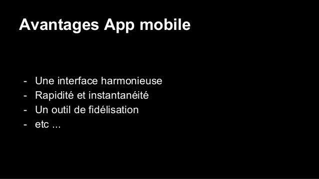Avantages App mobile - Une interface harmonieuse - Rapidité et instantanéité - Un outil de fidélisation - etc ...