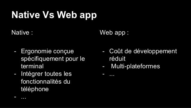 Native Vs Web app Native : - Ergonomie conçue spécifiquement pour le terminal - Intégrer toutes les fonctionnalités du tél...