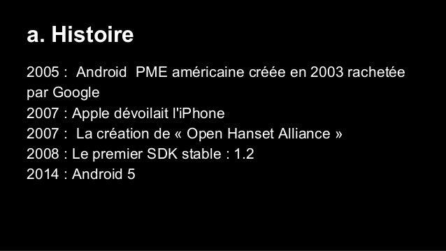 a. Histoire 2005 : Android PME américaine créée en 2003 rachetée par Google 2007 : Apple dévoilait l'iPhone 2007 : La créa...